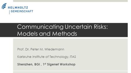 Prof. Dr. Peter M. Wiedemann Karlsruhe Institute of Technology, ITAS Shenzhen, BGI, 1 st Sigenet Workshop Communicating Uncertain Risks: Models and Methods.