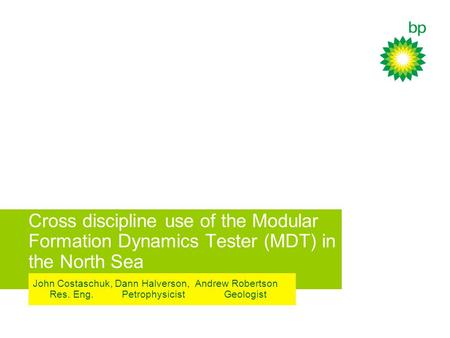 Cross discipline use of the Modular Formation Dynamics Tester (MDT) in the North Sea John Costaschuk, Dann Halverson, Andrew Robertson Res. Eng. Petrophysicist.