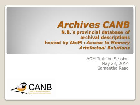 Archives CANB N.B.'s provincial database of archival descriptions hosted by AtoM : Access to Memory Artefactual Solutions AGM Training Session May 23,
