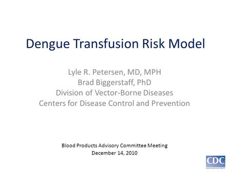 Dengue Transfusion Risk Model Lyle R. Petersen, MD, MPH Brad Biggerstaff, PhD Division of Vector-Borne Diseases Centers for Disease Control and Prevention.