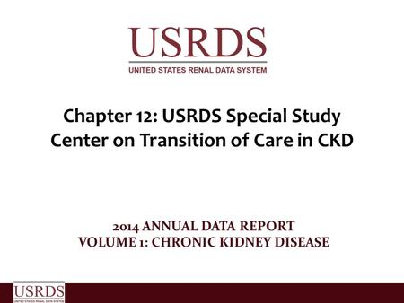 Chapter 12: USRDS Special Study Center on Transition of Care in CKD 2014 ANNUAL DATA REPORT VOLUME 1: CHRONIC KIDNEY DISEASE.