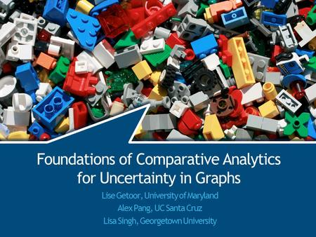 Foundations of Comparative Analytics for Uncertainty in Graphs Lise Getoor, University of Maryland Alex Pang, UC Santa Cruz Lisa Singh, Georgetown University.