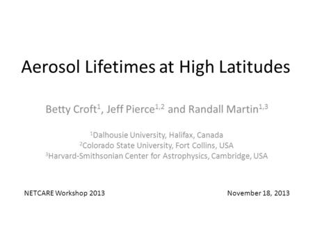 Aerosol Lifetimes at High Latitudes Betty Croft 1, Jeff Pierce 1,2 and Randall Martin 1,3 1 Dalhousie University, Halifax, Canada 2 Colorado State University,