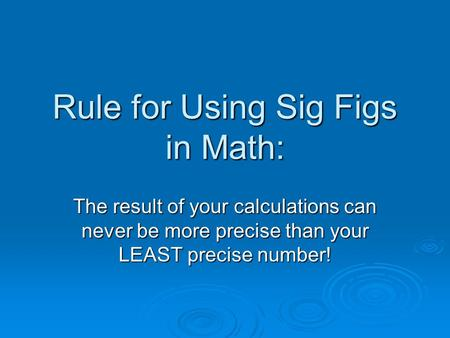 Rule for Using Sig Figs in Math: The result of your calculations can never be more precise than your LEAST precise number!