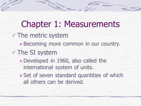 Chapter 1: Measurements The metric system Becoming more common in our country. The SI system Developed in 1960, also called the international system of.