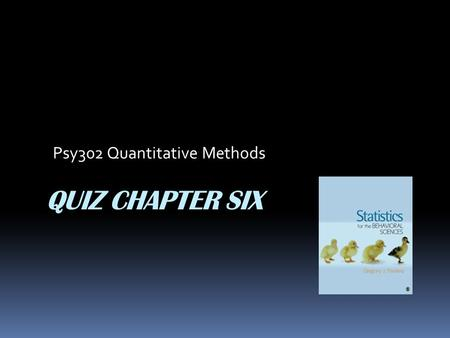 QUIZ CHAPTER SIX Psy302 Quantitative Methods. 1. The normal distribution can be defined by its mean and ____. A. mode B. median C. standard deviation.