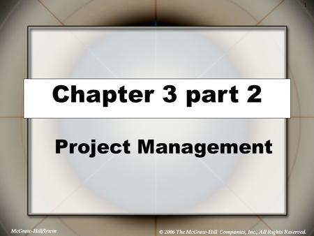 McGraw-Hill/Irwin © 2006 The McGraw-Hill Companies, Inc., All Rights Reserved. 1 Chapter 3 part 2 Project Management.