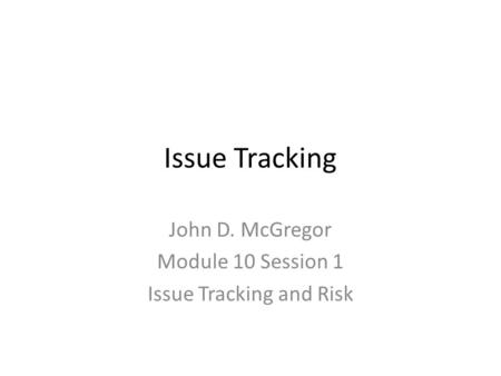 Issue Tracking John D. McGregor Module 10 Session 1 Issue Tracking and Risk.