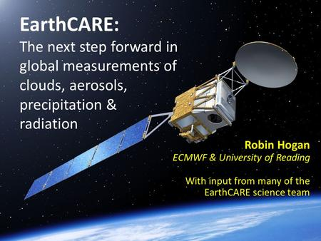 EarthCARE: The next step forward in global measurements of clouds, aerosols, precipitation & radiation Robin Hogan ECMWF & University of Reading With input.