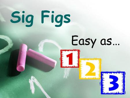 Sig Figs Easy as….
