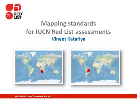 The IUCN Red List of Threatened Species™ Mapping standards for IUCN Red List assessments Vineet Katariya.