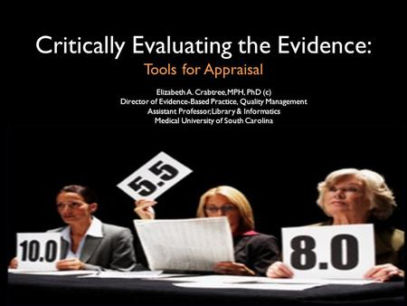 Critically Evaluating the Evidence: Tools for Appraisal Elizabeth A. Crabtree, MPH, PhD (c) Director of Evidence-Based Practice, Quality Management Assistant.