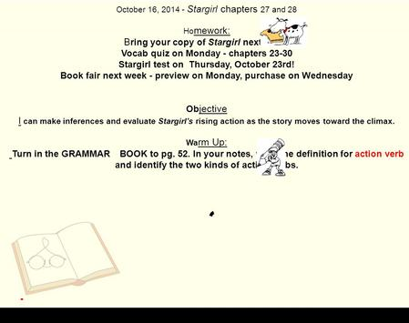 October 16, 2014 - Stargirl chapters 27 and 28 Ho mework: B ring your copy of Stargirl next week. Vocab quiz on Monday - chapters 23-30 Stargirl test on.