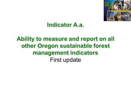 Indicator A.a. Ability to measure and report on all other Oregon sustainable forest management indicators First update.