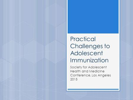 Practical Challenges to Adolescent Immunization Society for Adolescent Health and Medicine Conference, Los Angeles 2015.
