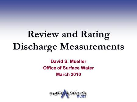 Review and Rating Discharge Measurements David S. Mueller Office of Surface Water March 2010.