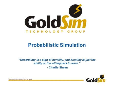 "©GoldSim Technology Group LLC., 2004 Probabilistic Simulation ""Uncertainty is a sign of humility, and humility is just the ability or the willingness to."