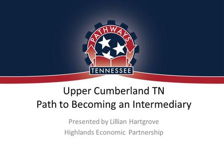 Upper Cumberland TN Path to Becoming an Intermediary Presented by Lillian Hartgrove Highlands Economic Partnership.
