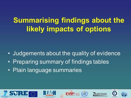 Summarising findings about the likely impacts of options Judgements about the quality of evidence Preparing summary of findings tables Plain language summaries.