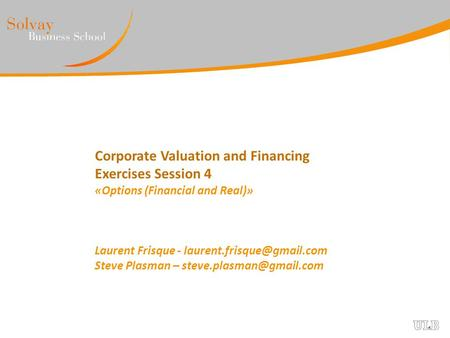 Corporate Valuation and Financing Exercises Session 4 «Options (Financial and Real)» Laurent Frisque - Steve Plasman –