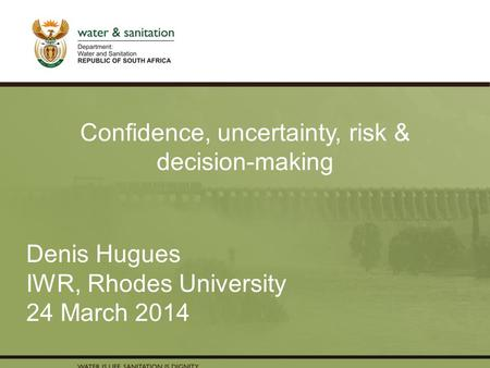 PRESENTATION TITLE Presented by: Name Surname Directorate Date Denis Hugues IWR, Rhodes University 24 March 2014 Confidence, uncertainty, risk & decision-making.