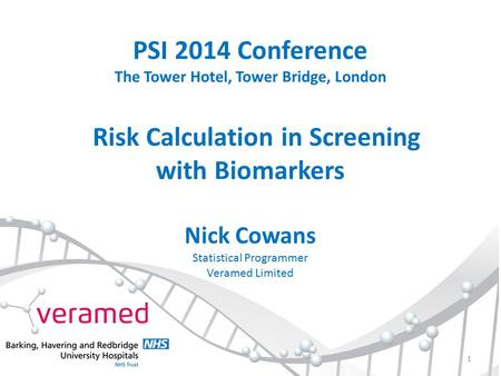 PSI 2014 Conference The Tower Hotel, Tower Bridge, London Risk Calculation in Screening with Biomarkers Nick Cowans Statistical Programmer Veramed Limited.