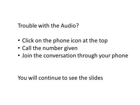 Trouble with the Audio? Click on the phone icon at the top Call the number given Join the conversation through your phone You will continue to see the.