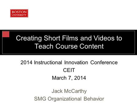 Creating Short Films and Videos to Teach Course Content 2014 Instructional Innovation Conference CEIT March 7, 2014 Jack McCarthy SMG Organizational Behavior.