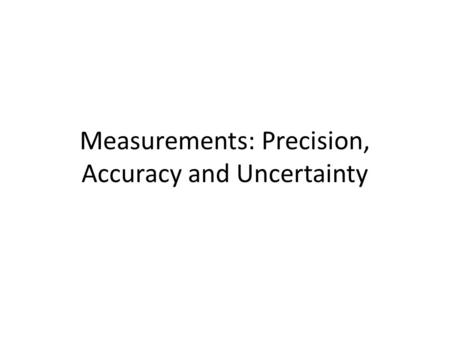 Measurements: Precision, Accuracy and Uncertainty