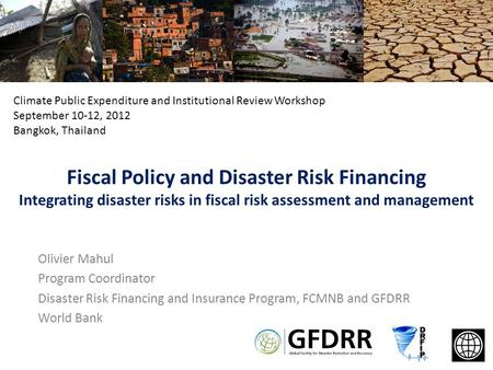 Fiscal Policy and Disaster Risk Financing Integrating disaster risks in fiscal risk assessment and management Olivier Mahul Program Coordinator Disaster.