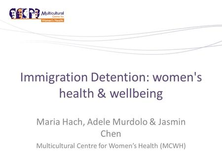 Immigration Detention: women's health & wellbeing Maria Hach, Adele Murdolo & Jasmin Chen Multicultural Centre for Women's Health (MCWH)