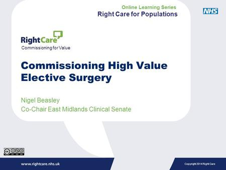 Copyright 2014 Right Care Nigel Beasley Co-Chair East Midlands Clinical Senate Commissioning for Value Commissioning High Value Elective Surgery Online.