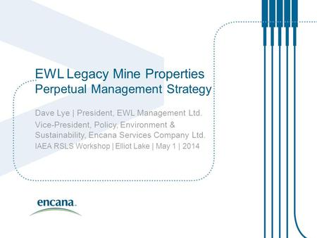 EWL Legacy Mine Properties Perpetual Management Strategy Dave Lye | President, EWL Management Ltd. Vice-President, Policy, Environment & Sustainability,