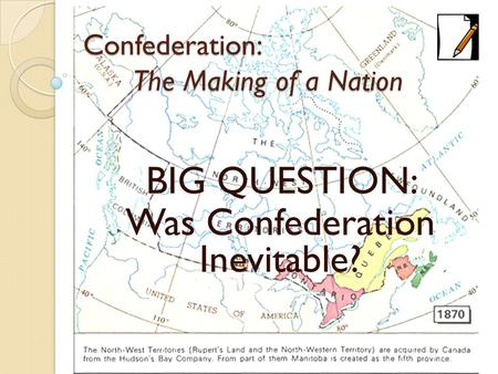 Confederation: The Making of a Nation BIG QUESTION: Was Confederation Inevitable?