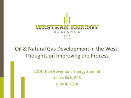 Oil & Natural Gas Development in the West: Thoughts on Improving the Process 2014 Utah Governor's Energy Summit Ursula Rick, PhD June 4, 2014.