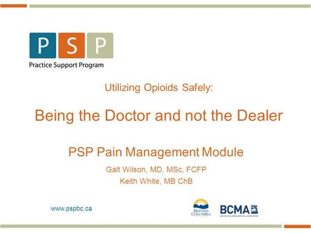 Www.pspbc.ca Utilizing Opioids Safely: Being the Doctor and not the Dealer PSP Pain Management Module Galt Wilson, MD, MSc, FCFP Keith White, MB ChB.