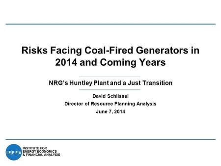 NRG's Huntley Plant and a Just Transition Risks Facing Coal-Fired Generators in 2014 and Coming Years David Schlissel Director of Resource Planning Analysis.