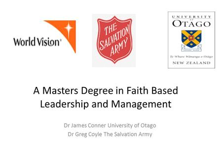 A Masters Degree in Faith Based Leadership and Management Dr James Conner University of Otago Dr Greg Coyle The Salvation Army.
