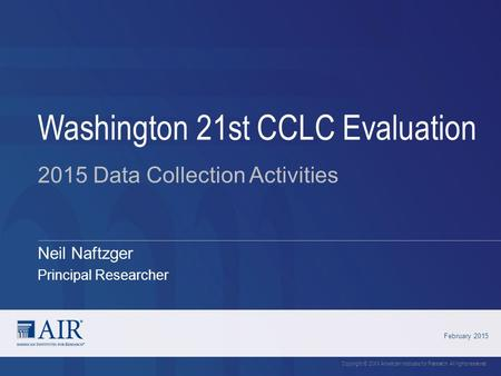 Neil Naftzger Principal Researcher Washington 21st CCLC Evaluation February 2015 Copyright © 20XX American Institutes for Research. All rights reserved.