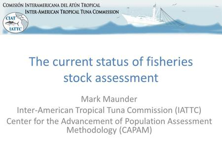 The current status of fisheries stock assessment Mark Maunder Inter-American Tropical Tuna Commission (IATTC) Center for the Advancement of Population.
