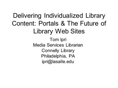 Delivering Individualized Library Content: Portals & The Future of Library Web Sites Tom Ipri Media Services Librarian Connelly Library Philadelphia, PA.