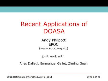 EPOC Optimization Workshop, July 8, 2011 Slide 1 of 41 Andy Philpott EPOC (www.epoc.org.nz) joint work with Anes Dallagi, Emmanuel Gallet, Ziming Guan.