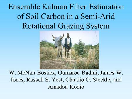 W. McNair Bostick, Oumarou Badini, James W. Jones, Russell S. Yost, Claudio O. Stockle, and Amadou Kodio Ensemble Kalman Filter Estimation of Soil Carbon.