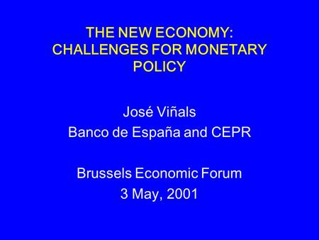 THE NEW ECONOMY: CHALLENGES FOR MONETARY POLICY José Viñals Banco de España and CEPR Brussels Economic Forum 3 May, 2001.