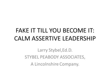 FAKE IT TILL YOU BECOME IT: CALM ASSERTIVE LEADERSHIP Larry Stybel,Ed.D. STYBEL PEABODY ASSOCIATES, A Lincolnshire Company.