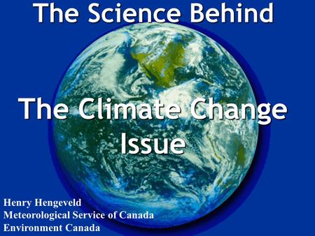 The Science Behind The Climate Change Issue Henry Hengeveld Meteorological Service of Canada Environment Canada.