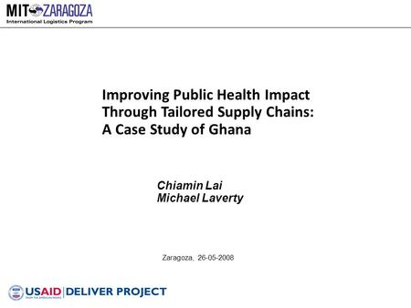 Zaragoza, 26-05-2008 Improving Public Health Impact Through Tailored Supply Chains: A Case Study of Ghana Chiamin Lai Michael Laverty.