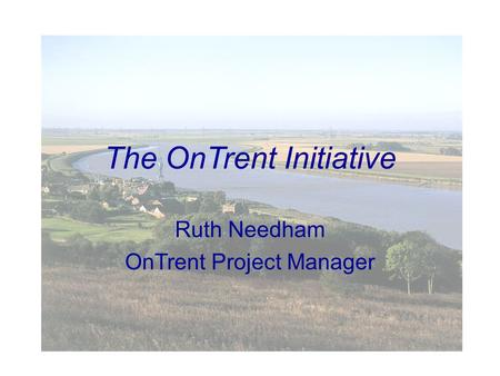 The OnTrent Initiative Ruth Needham OnTrent Project Manager.
