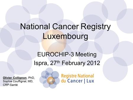 National Cancer Registry Luxembourg EUROCHIP-3 Meeting Ispra, 27 th February 2012 Olivier Collignon, PhD, Sophie Couffignal, MD, CRP-Santé.