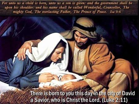 1 There is born to you this day in the city of David a Savior, who is Christ the Lord. (Luke 2:11)